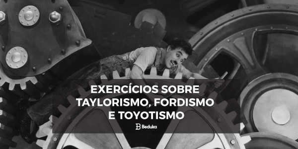 Exercícios sobre Fordismo, Taylorismo e Toyotismo com Gabarito