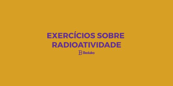 Exercícios sobre Radioatividade