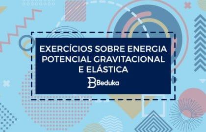 Exercícios sobre Energia Potencial Gravitacional e Elástica