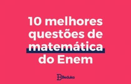 Vem conferir as 10 melhores questões de Matemática do ENEM!