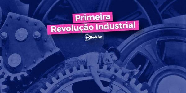 Entenda o que foi a Primeira Revolução Industrial e suas características!