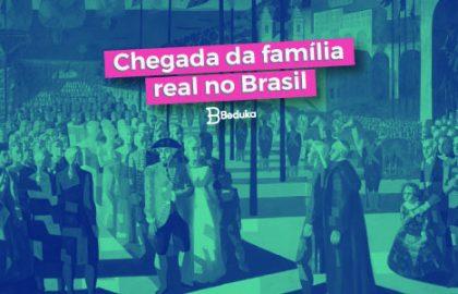 Descubra como foi a chegada da família real no Brasil!