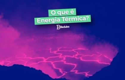 Entenda tudo sobre a Energia Térmica!