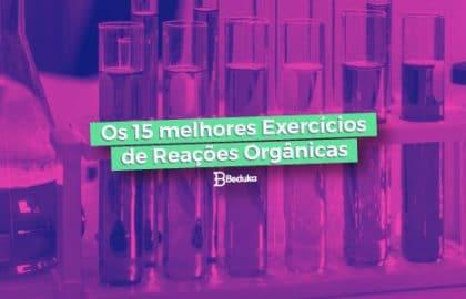 Os 15 melhores Exercícios de Reações Orgânicas