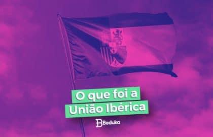 Entenda logo o que foi a União Ibérica!