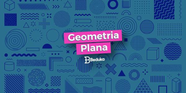 Entenda de uma vez por todas os conceitos e fórmulas da Geometria Plana!
