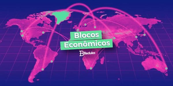Tudo o que você precisa saber sobre os Blocos Econômicos!