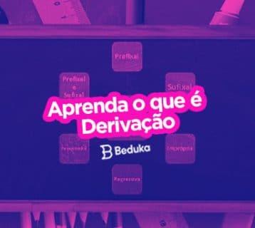 O que é o processo de Derivação, na Língua Portuguesa? Veja os 6 tipos com exemplos!